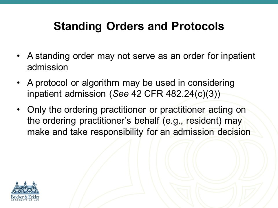 Timing and Specificity of Admission Order Time of Admission tied to time of order and formal admission process –If order written in advance, inpatient admission does not occur until formal admission of the patient by the hospital –If patient formally admitted prior to order being documented, inpatient stay begins with the order No specific language required for the order, but it is in the best interest of the hospital that the admitting practitioner use language clearly expressing his/her intent to admit as an inpatient –In extremely rare circumstances inpatient admission may be inferred by the Medicare contractor in its discretion from the medical record even in the absence of clear language –Avoid admit to 7W because MAC will not have the same understanding as hospital personnel that 7W is limited to inpatient admissions