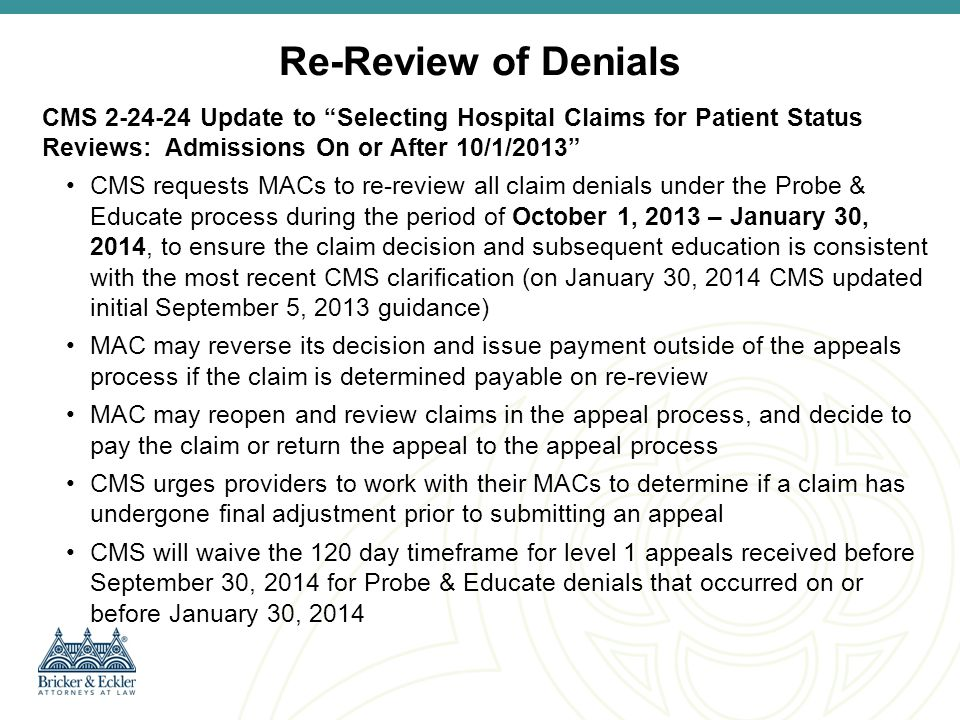 CMS Examples of Common Denials Missing or flawed inpatient admission order—Admission order did not clearly express intent to admit as inpatient Short-stay procedures not on the inpatient-only list—Patient underwent procedure with average LOS of less than two midnights Short stays for medical conditions when the record fails to support an expectation of two midnights—patient presented with dizziness and physician's notes indicate that the physician intended to observe the patient overnight to monitor the effects of a medication change Physician attestation statements without supporting medical record documentation—preprinted statement that patient expected to require two midnights of hospital care was not supported by medical record entry— discharge in morning if stable