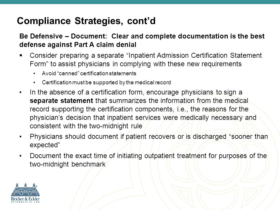 Compliance Strategies, cont'd Be Proactive: Implement Defensive Policies and Procedures Consider implementing a protocol or assigning additional case management personnel to assist physicians in managing patient status to effectively transition patients to either inpatient status or discharge Assign personnel to review all records prior to inpatient discharge to ascertain authentication of the admission order and completion of the certification statement Develop a protocol for reviewing short stay admissions; correct inappropriate admissions prior to patient discharge Scrutinize inpatient admissions for surgical procedures with average LOS of less than two midnights Consider using physician advisors to resolve disagreements between admitting physicians and case management nurses and/or UR committee Review and if necessary revise Hospital/Medical Staff policies on admitting privileges and verbal orders Monitor changes in Medicare guidance regarding inpatient status and medical necessity