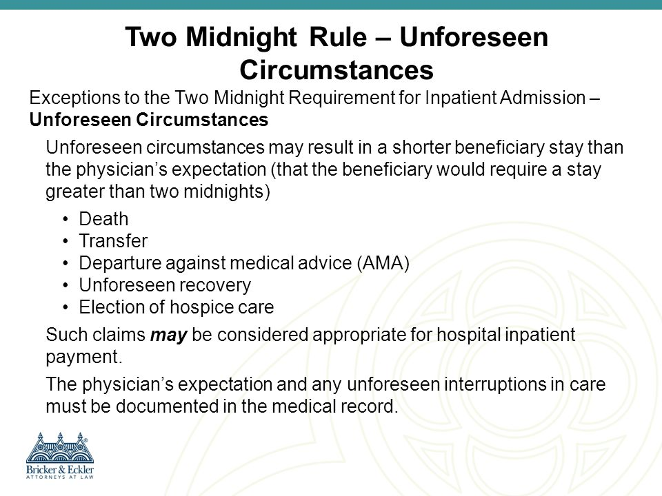 In certain cases, the physician may have an expectation of a hospital stay lasting less than two midnights, yet inpatient admission may be appropriate in the following circumstances: Medically Necessary Procedures on the Inpatient-Only List Other Circumstances ‒ As Approved by CMS and outlined in sub-regulatory guidance ‒ New Onset Mechanical Ventilation (This exception does not apply to anticipated intubations related to minor surgical procedures or other treatment) ‒ Additional suggestions being accepted at IPPSAdmissions@cms.hhs.gov (subject line Suggested Exception ) Two Midnight Rule – Exceptions