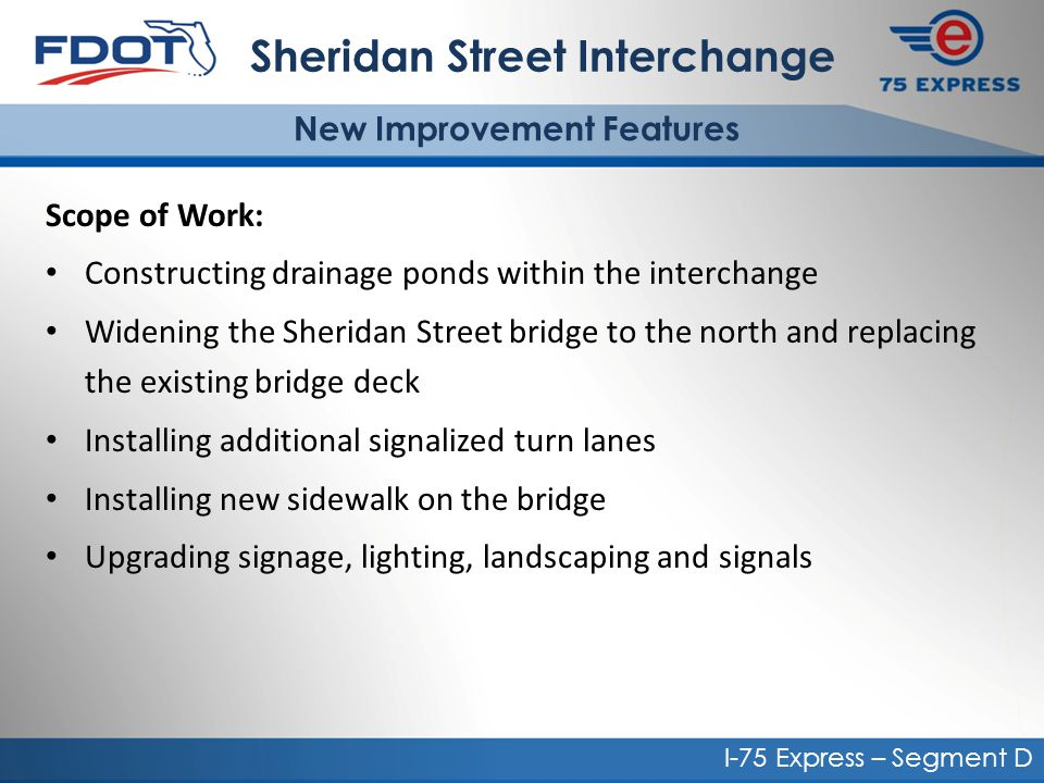 Scope of Work: Constructing drainage ponds within the interchange Widening the Sheridan Street bridge to the north and replacing the existing bridge deck Installing additional signalized turn lanes Installing new sidewalk on the bridge Upgrading signage, lighting, landscaping and signals Sheridan Street Interchange New Improvement Features I-75 Express – Segment D