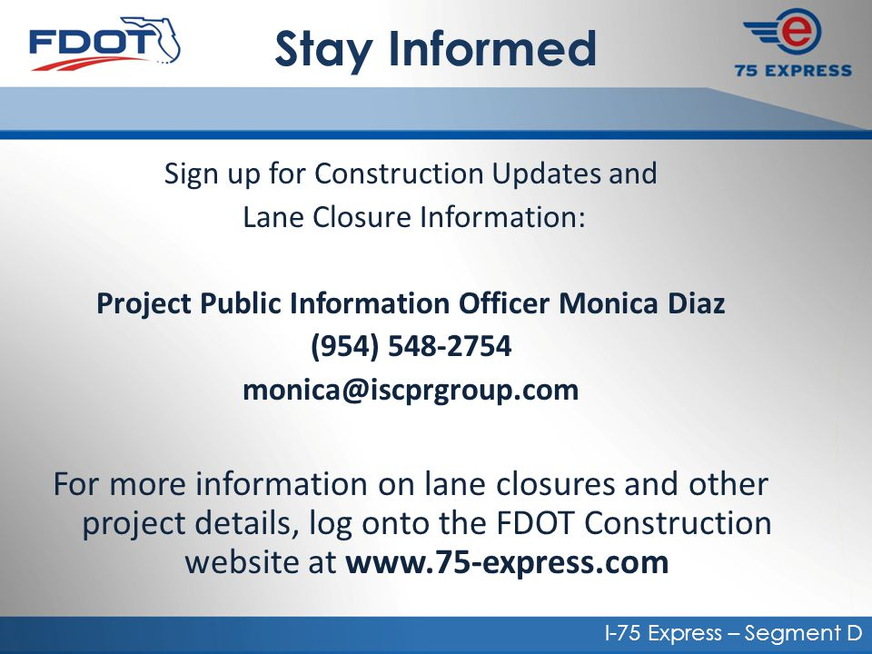 Stay Informed Sign up for Construction Updates and Lane Closure Information: Project Public Information Officer Monica Diaz (954) 548-2754 monica@iscprgroup.com For more information on lane closures and other project details, log onto the FDOT Construction website at www.75-express.com I-75 Express – Segment D