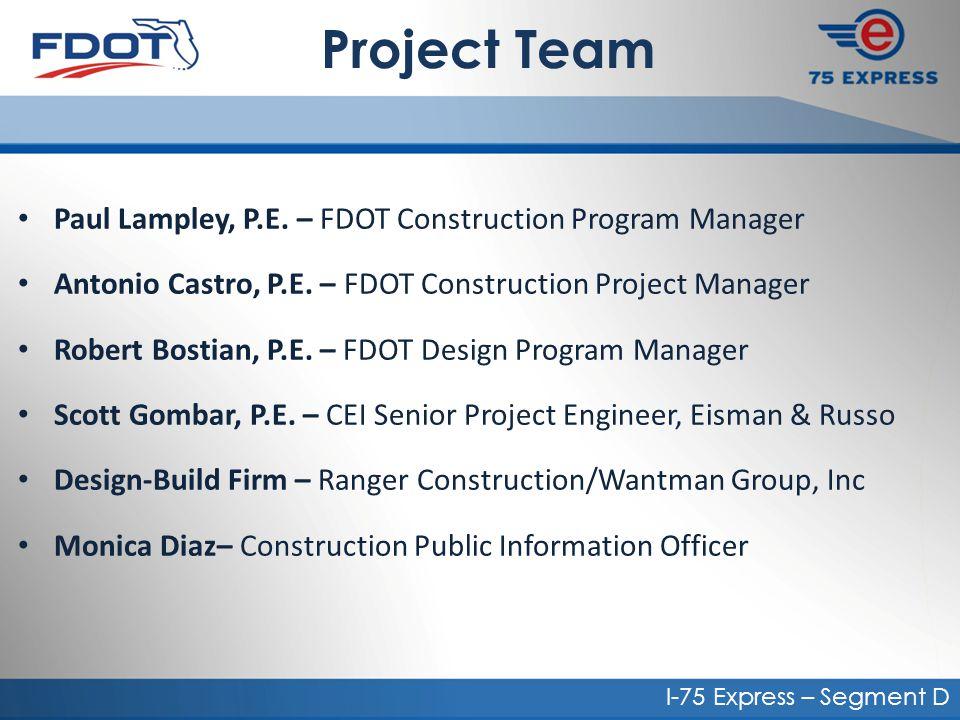 Project Team Paul Lampley, P.E. – FDOT Construction Program Manager Antonio Castro, P.E. – FDOT Construction Project Manager Robert Bostian, P.E. – FD