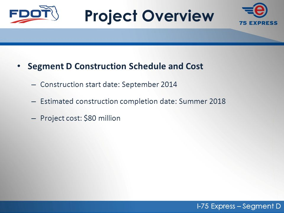 Project Overview Segment D Construction Schedule and Cost – Construction start date: September 2014 – Estimated construction completion date: Summer 2018 – Project cost: $80 million I-75 Express – Segment D