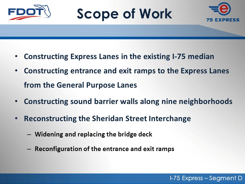Scope of Work Constructing Express Lanes in the existing I-75 median Constructing entrance and exit ramps to the Express Lanes from the General Purpose Lanes Constructing sound barrier walls along nine neighborhoods Reconstructing the Sheridan Street Interchange – Widening and replacing the bridge deck – Reconfiguration of the entrance and exit ramps I-75 Express – Segment D