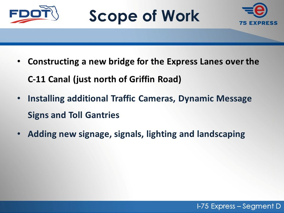 Scope of Work Constructing a new bridge for the Express Lanes over the C-11 Canal (just north of Griffin Road) Installing additional Traffic Cameras, Dynamic Message Signs and Toll Gantries Adding new signage, signals, lighting and landscaping I-75 Express – Segment D
