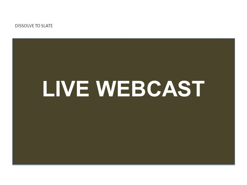 DISSOLVE TO SLATE LIVE WEBCAST