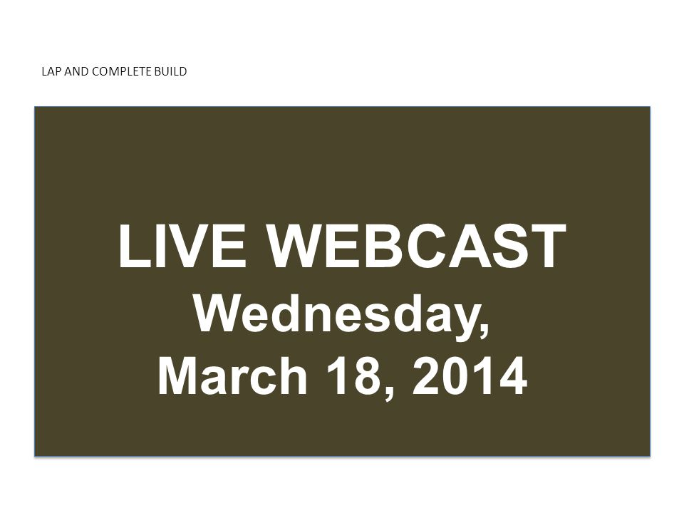 LAP AND COMPLETE BUILD LIVE WEBCAST Wednesday, March 18, 2014