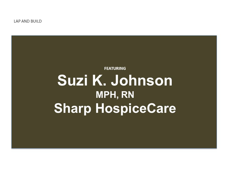 LAP AND BUILD FEATURING Suzi K. Johnson MPH, RN Sharp HospiceCare