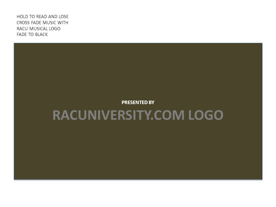 HOLD TO READ AND LOSE CROSS FADE MUSIC WITH RACU MUSICAL LOGO FADE TO BLACK PRESENTED BY RACUNIVERSITY.COM LOGO