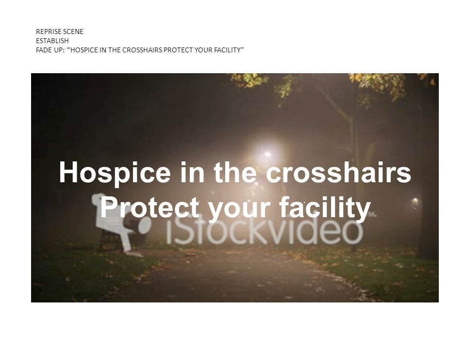 REPRISE SCENE ESTABLISH FADE UP: HOSPICE IN THE CROSSHAIRS PROTECT YOUR FACILITY KNOW THE DIFFERENCE 2-MIDNIGHT RULE Hospice in the crosshairs Protect your facility