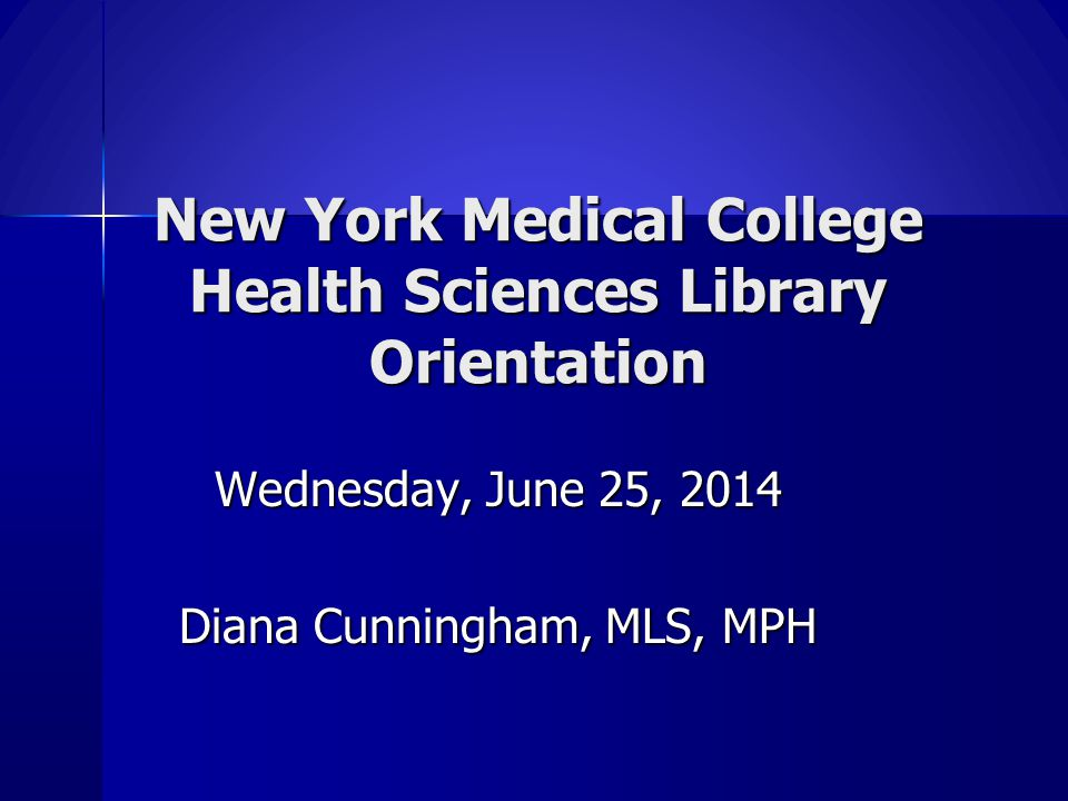 New York Medical College Health Sciences Library Orientation Wednesday, June 25, 2014 Diana Cunningham, MLS, MPH