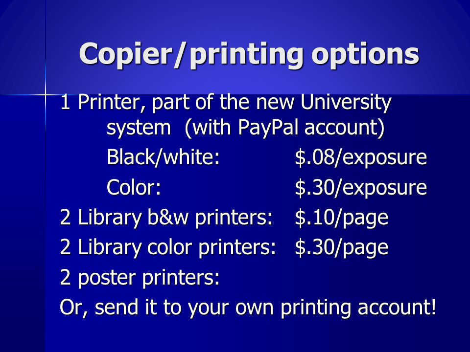 Copier/printing options 1 Printer, part of the new University system (with PayPal account) Black/white: $.08/exposure Color:$.30/exposure 2 Library b&w printers:$.10/page 2 Library color printers:$.30/page 2 poster printers: Or, send it to your own printing account.