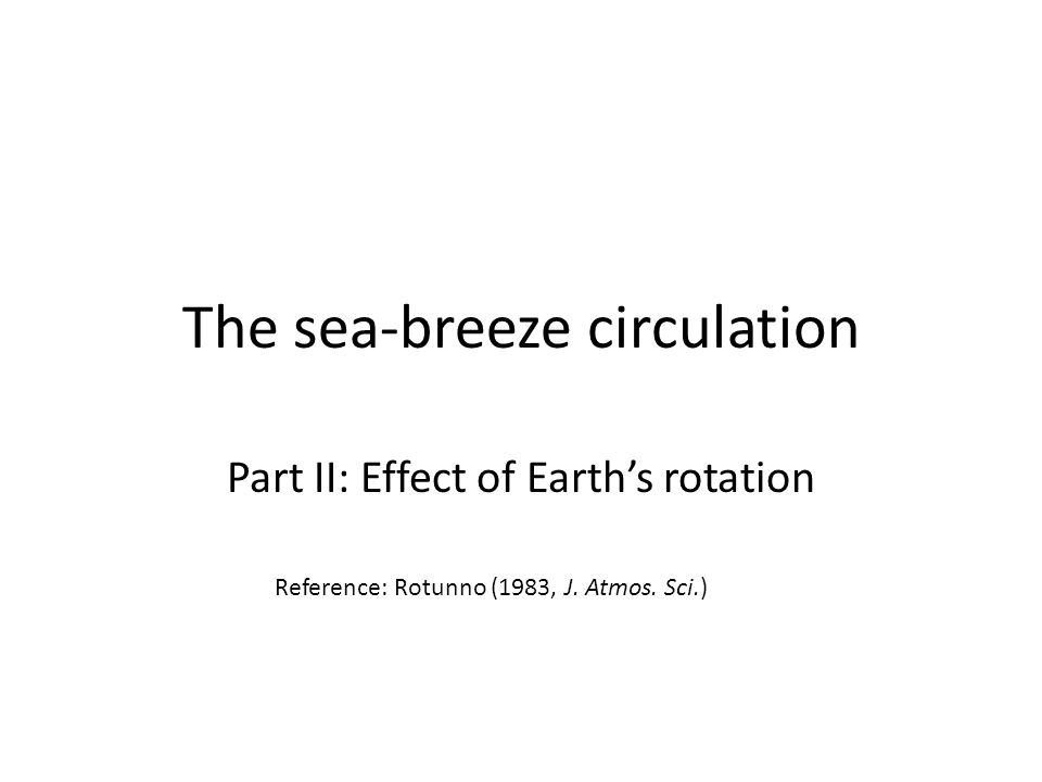 The sea-breeze circulation Part II: Effect of Earth's rotation Reference: Rotunno (1983, J.