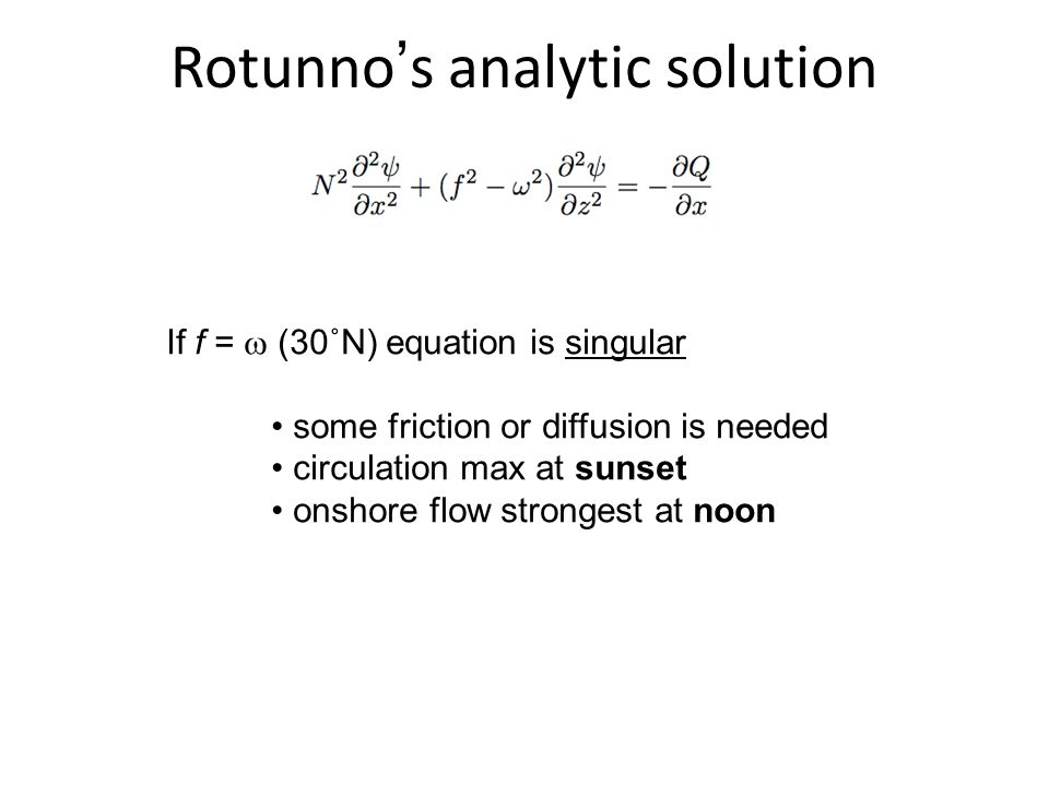 Rotunno's analytic solution If f =  (30˚N) equation is singular some friction or diffusion is needed circulation max at sunset onshore flow strongest at noon