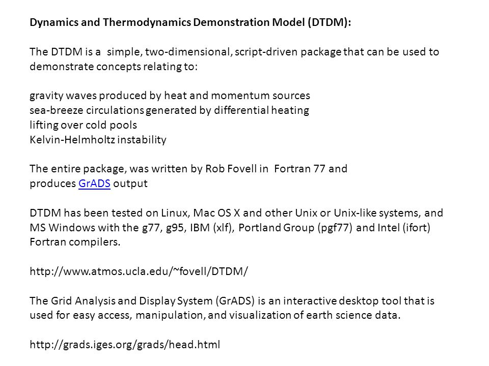 Dynamics and Thermodynamics Demonstration Model (DTDM): The DTDM is a simple, two-dimensional, script-driven package that can be used to demonstrate concepts relating to: gravity waves produced by heat and momentum sources sea-breeze circulations generated by differential heating lifting over cold pools Kelvin-Helmholtz instability The entire package, was written by Rob Fovell in Fortran 77 and produces GrADS outputGrADS DTDM has been tested on Linux, Mac OS X and other Unix or Unix-like systems, and MS Windows with the g77, g95, IBM (xlf), Portland Group (pgf77) and Intel (ifort) Fortran compilers.