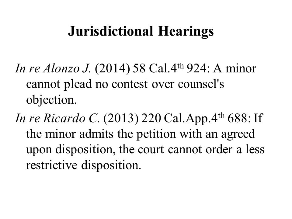 Jurisdictional Hearings In re Alonzo J. (2014) 58 Cal.4 th 924: A minor cannot plead no contest over counsel's objection. In re Ricardo C. (2013) 220