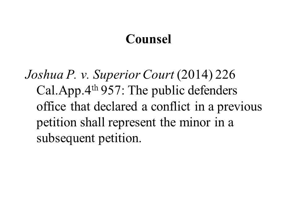 Counsel Joshua P. v. Superior Court (2014) 226 Cal.App.4 th 957: The public defenders office that declared a conflict in a previous petition shall rep