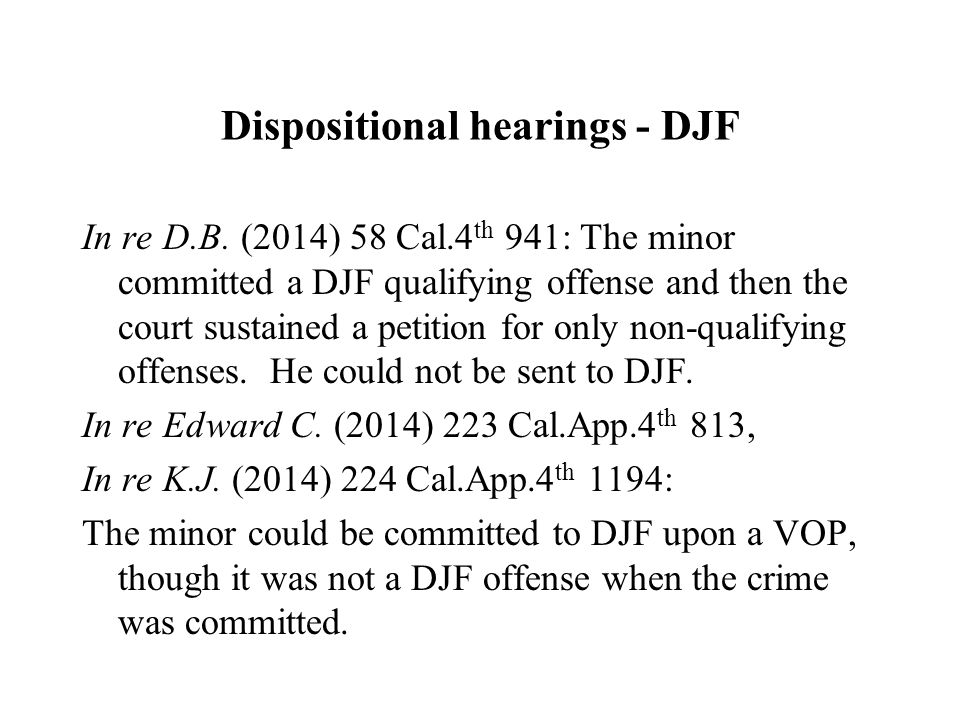 Dispositional hearings - DJF In re D.B. (2014) 58 Cal.4 th 941: The minor committed a DJF qualifying offense and then the court sustained a petition f