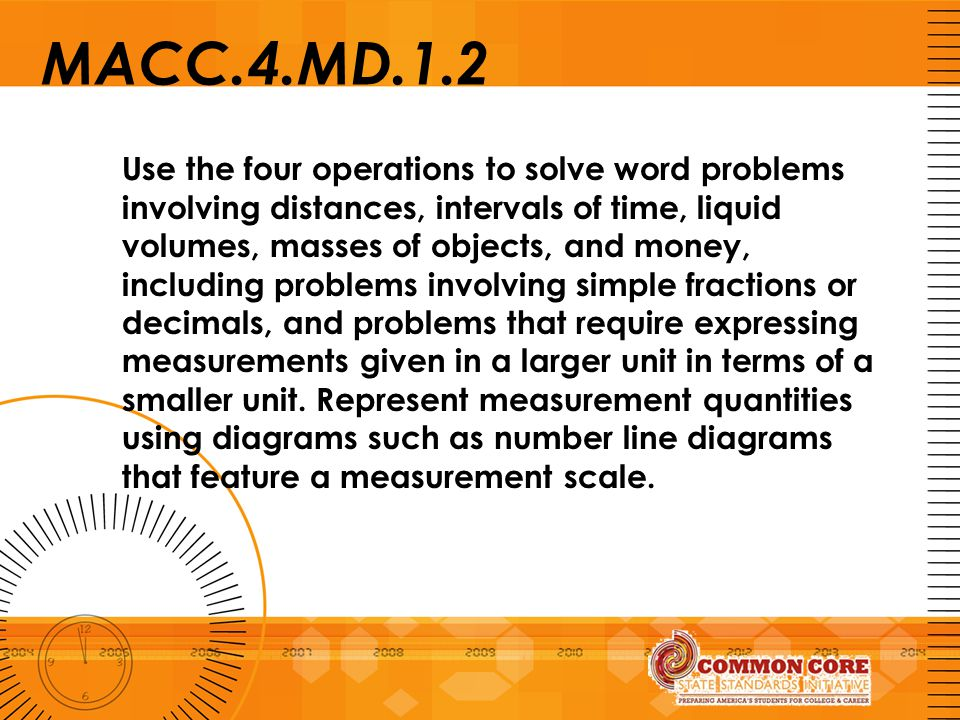 MACC.4.MD.1.2 Use the four operations to solve word problems involving distances, intervals of time, liquid volumes, masses of objects, and money, inc