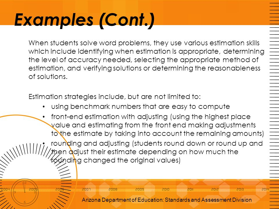 Examples (Cont.) When students solve word problems, they use various estimation skills which include identifying when estimation is appropriate, deter