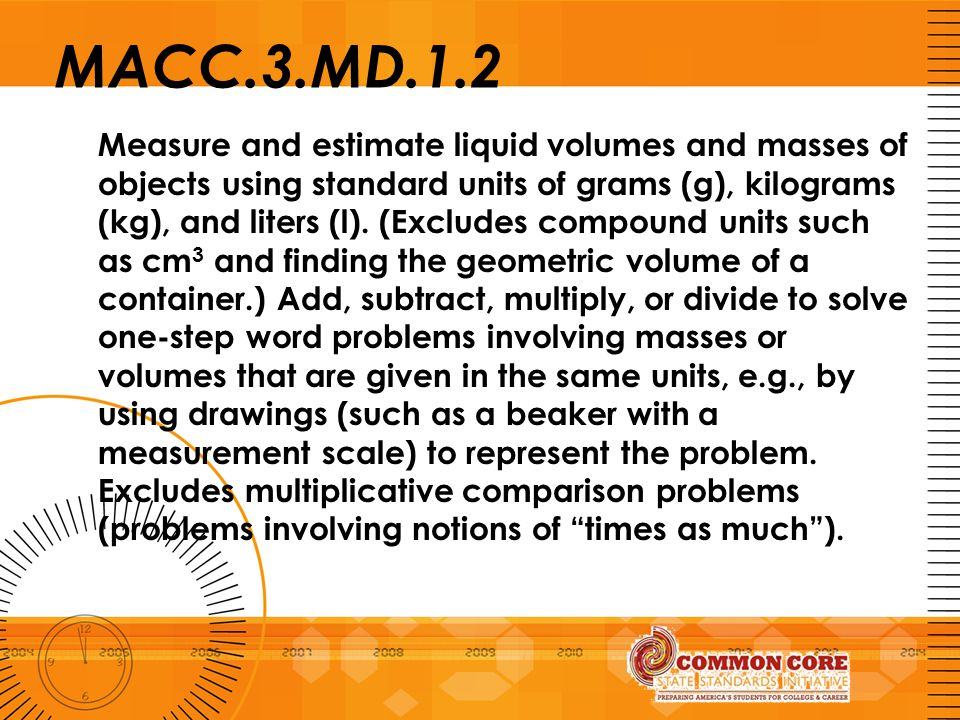 MACC.3.MD.1.2 Measure and estimate liquid volumes and masses of objects using standard units of grams (g), kilograms (kg), and liters (l). (Excludes c