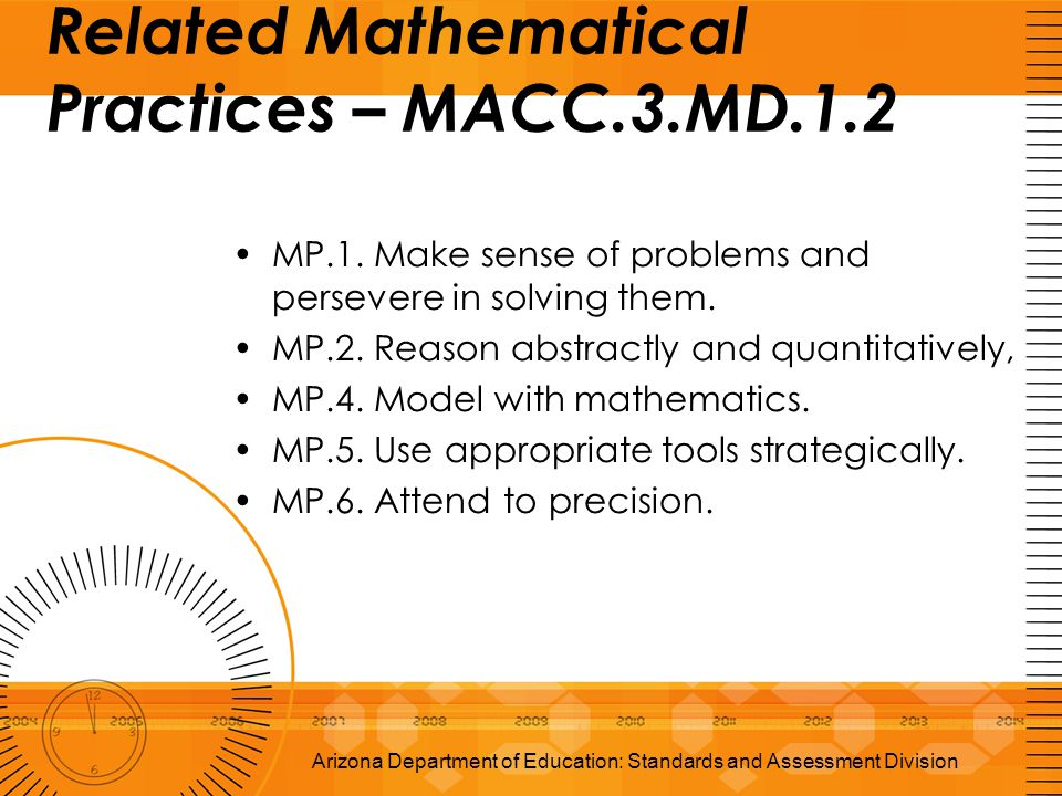Related Mathematical Practices – MACC.3.MD.1.2 MP.1. Make sense of problems and persevere in solving them. MP.2. Reason abstractly and quantitatively,