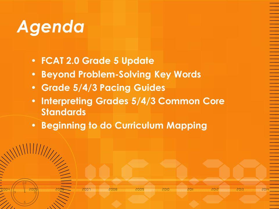 Agenda FCAT 2.0 Grade 5 Update Beyond Problem-Solving Key Words Grade 5/4/3 Pacing Guides Interpreting Grades 5/4/3 Common Core Standards Beginning to
