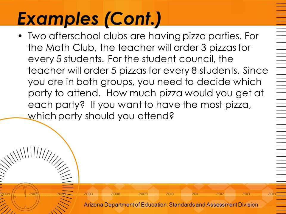 Examples (Cont.) Two afterschool clubs are having pizza parties. For the Math Club, the teacher will order 3 pizzas for every 5 students. For the stud