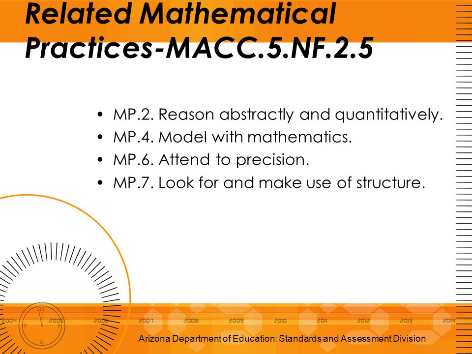 Related Mathematical Practices-MACC.5.NF.2.5 MP.2. Reason abstractly and quantitatively. MP.4. Model with mathematics. MP.6. Attend to precision. MP.7