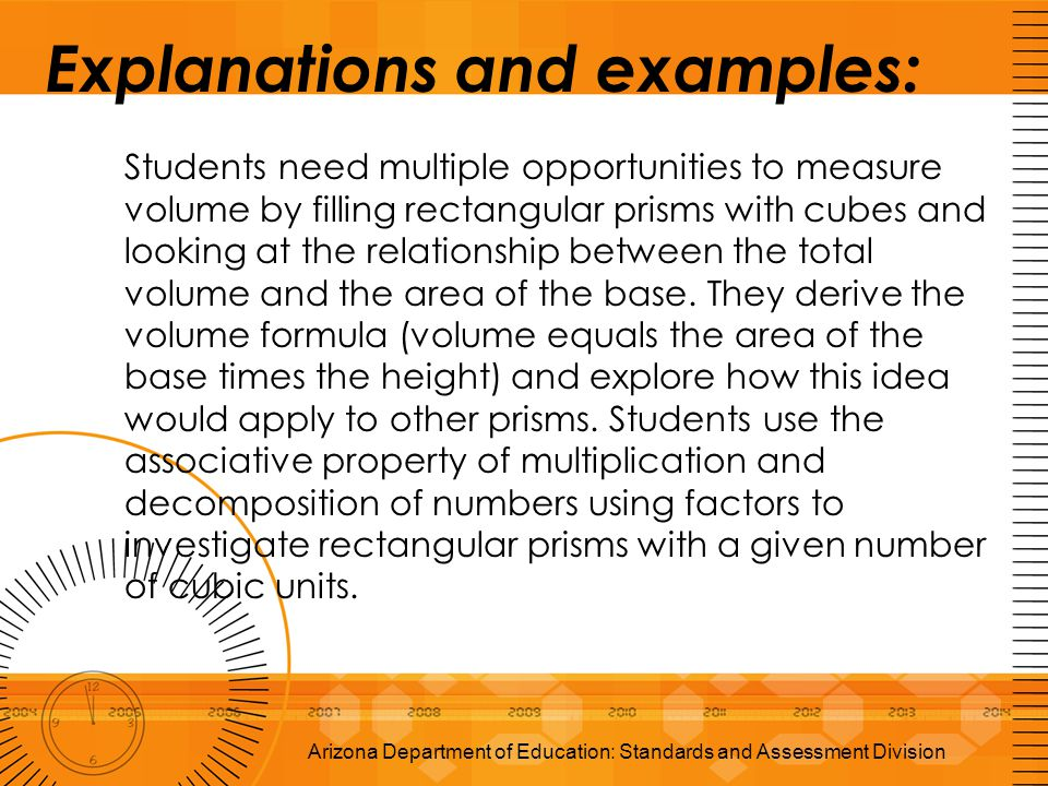 Explanations and examples: Students need multiple opportunities to measure volume by filling rectangular prisms with cubes and looking at the relation