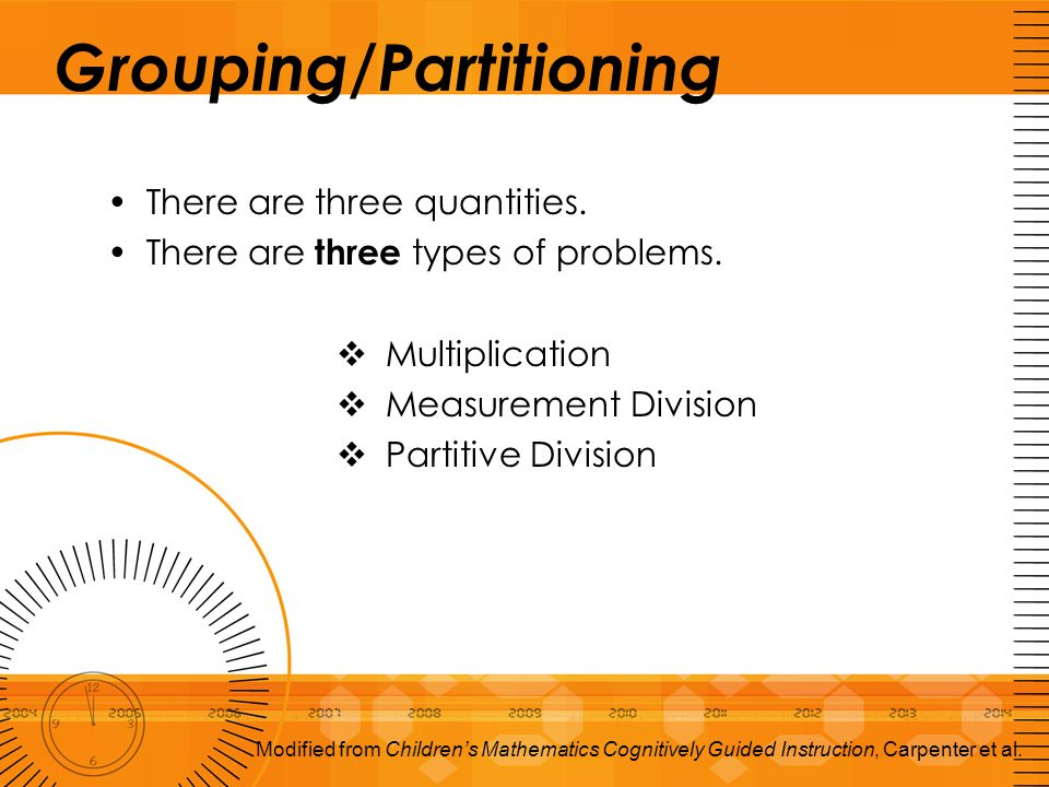 Grouping/Partitioning There are three quantities. There are three types of problems.  Multiplication  Measurement Division  Partitive Division Modi