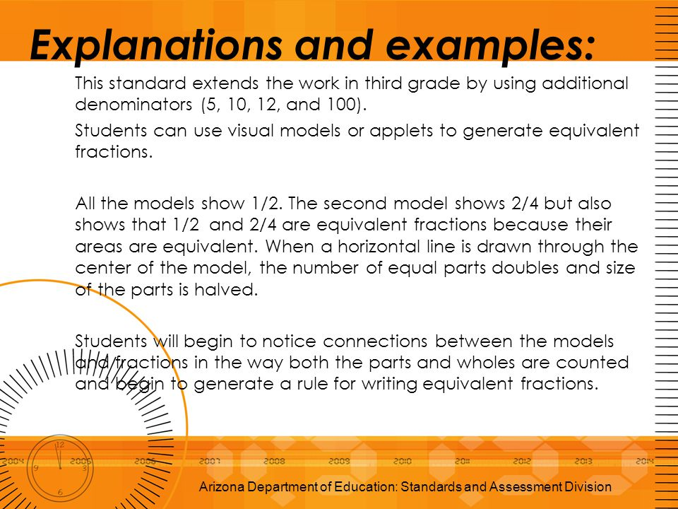 Explanations and examples: This standard extends the work in third grade by using additional denominators (5, 10, 12, and 100). Students can use visua