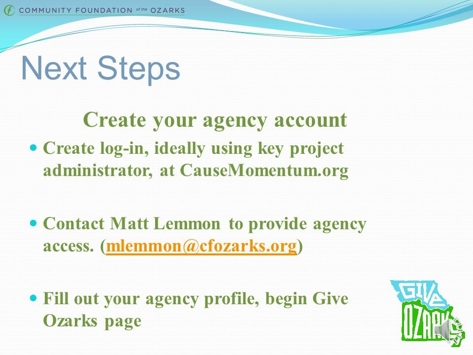 Next Steps Create your agency account Create log-in, ideally using key project administrator, at CauseMomentum.org Contact Matt Lemmon to provide agency access.