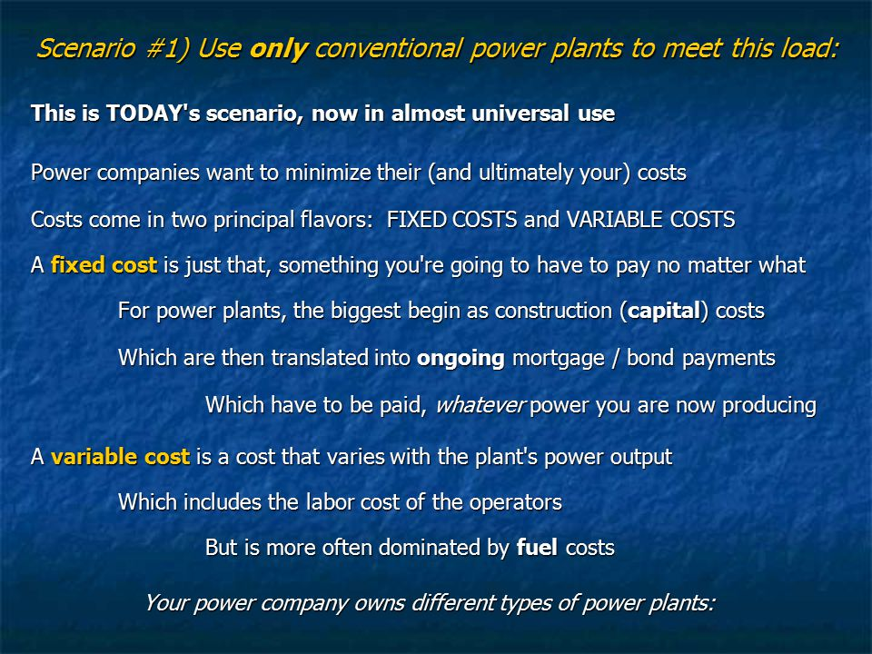 Scenario #1) Use only conventional power plants to meet this load: This is TODAY s scenario, now in almost universal use Power companies want to minimize their (and ultimately your) costs Costs come in two principal flavors: FIXED COSTS and VARIABLE COSTS A fixed cost is just that, something you re going to have to pay no matter what For power plants, the biggest begin as construction (capital) costs Which are then translated into ongoing mortgage / bond payments Which have to be paid, whatever power you are now producing A variable cost is a cost that varies with the plant s power output Which includes the labor cost of the operators But is more often dominated by fuel costs Your power company owns different types of power plants: