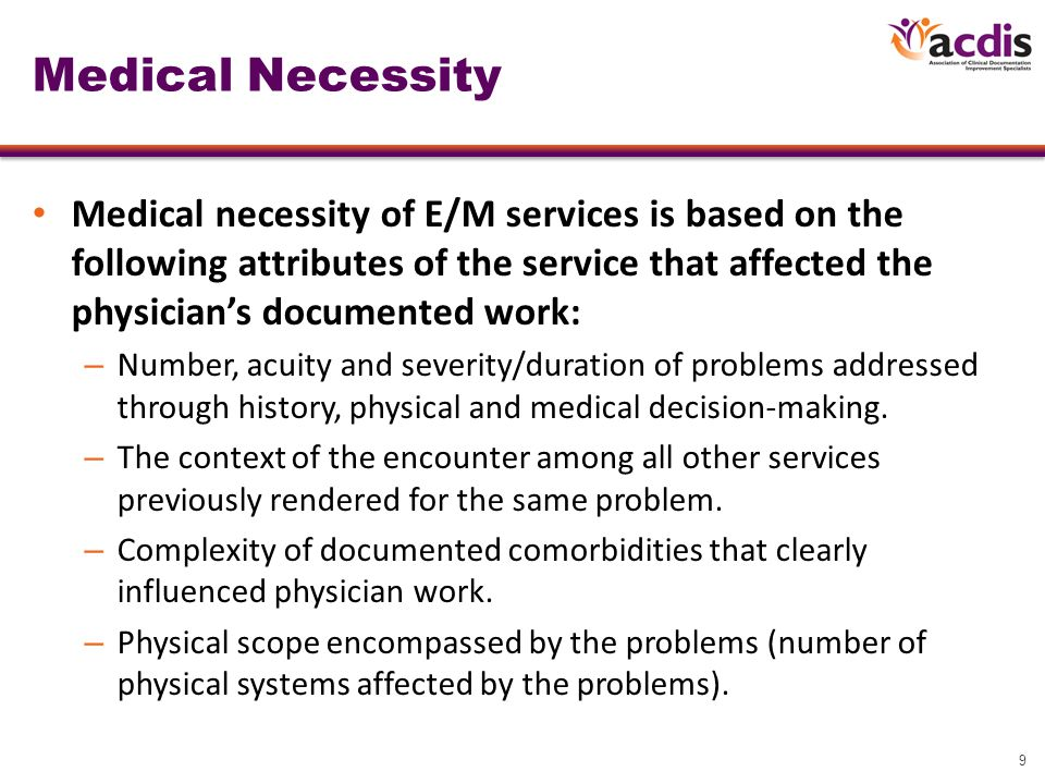 9 Medical Necessity Medical necessity of E/M services is based on the following attributes of the service that affected the physician's documented work: – Number, acuity and severity/duration of problems addressed through history, physical and medical decision-making.