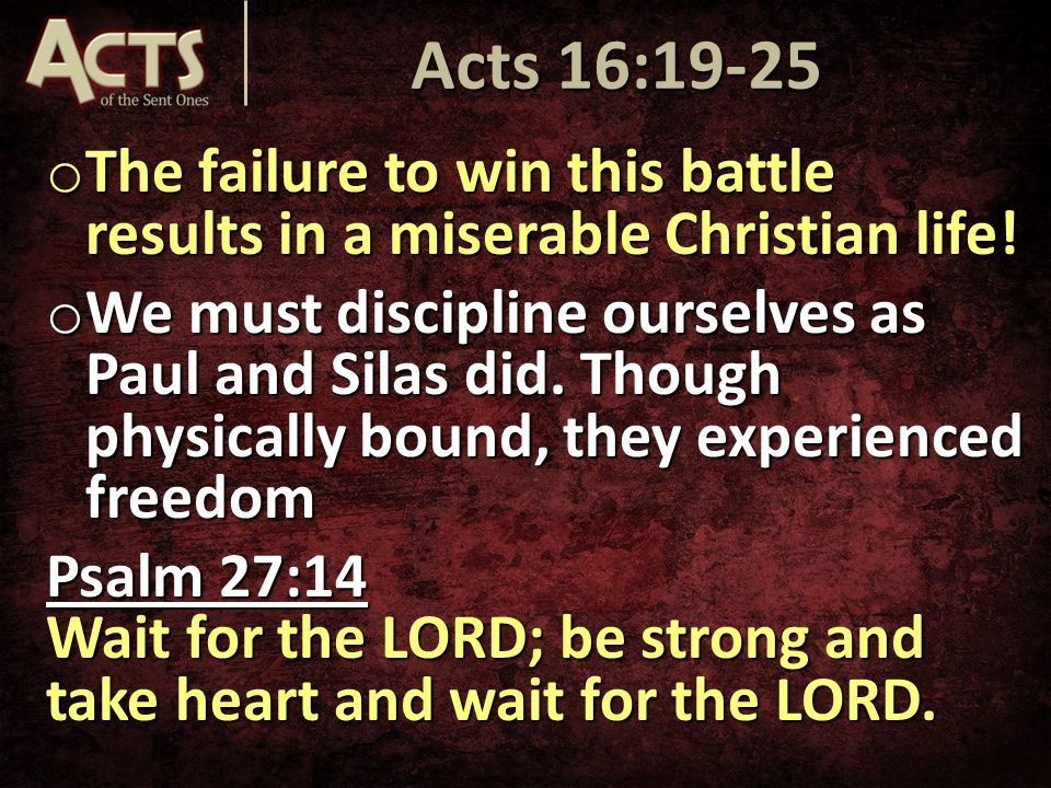 o The failure to win this battle results in a miserable Christian life! o We must discipline ourselves as Paul and Silas did. Though physically bound,