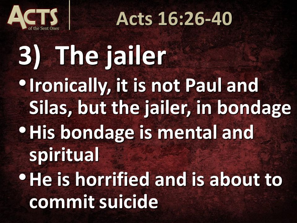 3)The jailer Ironically, it is not Paul and Silas, but the jailer, in bondage Ironically, it is not Paul and Silas, but the jailer, in bondage His bondage is mental and spiritual His bondage is mental and spiritual He is horrified and is about to commit suicide He is horrified and is about to commit suicide Acts 16:26-40