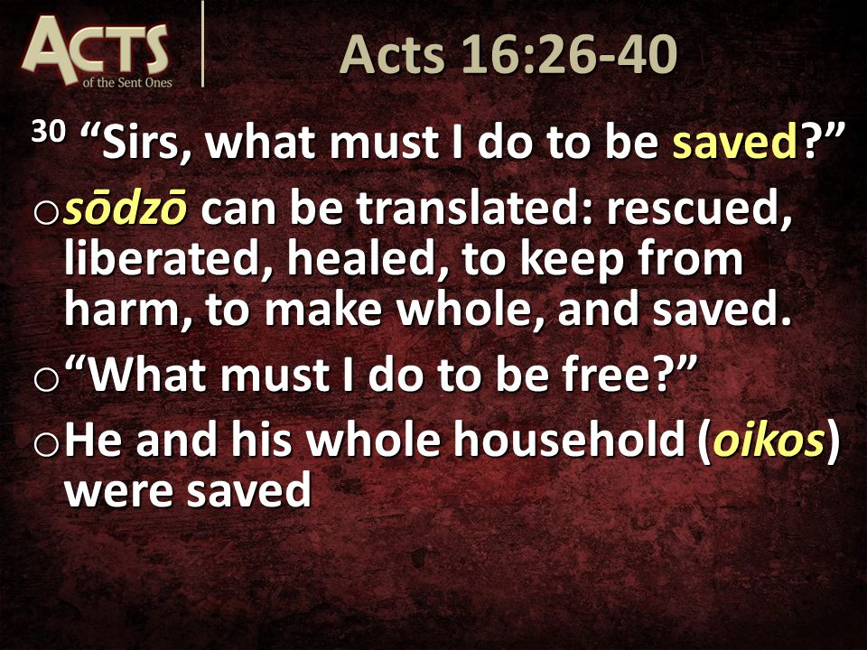 30 Sirs, what must I do to be saved o sōdzō can be translated: rescued, liberated, healed, to keep from harm, to make whole, and saved.