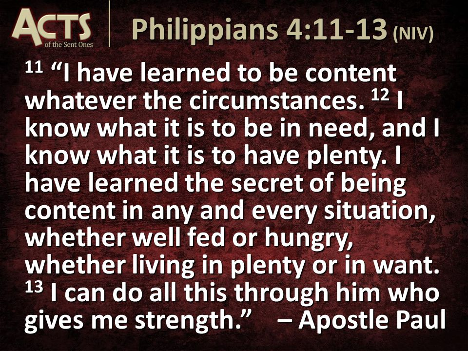 "11 ""I have learned to be content whatever the circumstances. 12 I know what it is to be in need, and I know what it is to have plenty. I have learned"