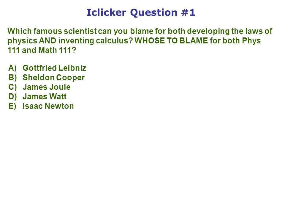 Iclicker Question #1 Which famous scientist can you blame for both developing the laws of physics AND inventing calculus.