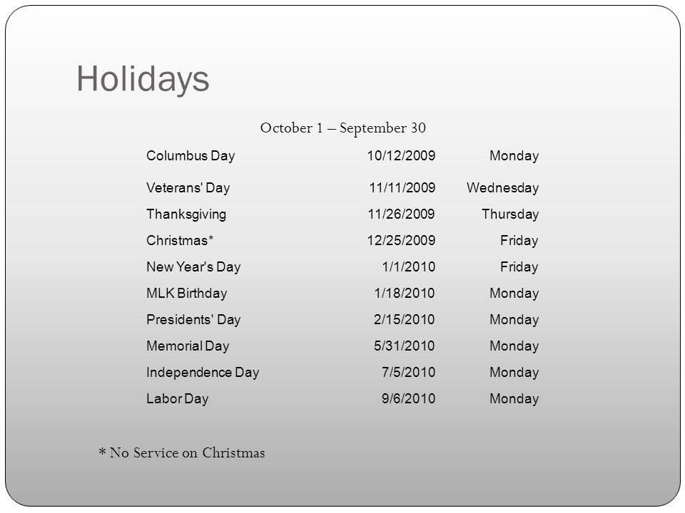 Holidays Columbus Day10/12/2009Monday Veterans Day11/11/2009Wednesday Thanksgiving11/26/2009Thursday Christmas*12/25/2009Friday New Year s Day1/1/2010Friday MLK Birthday1/18/2010Monday Presidents Day2/15/2010Monday Memorial Day5/31/2010Monday Independence Day7/5/2010Monday Labor Day9/6/2010Monday * No Service on Christmas October 1 – September 30