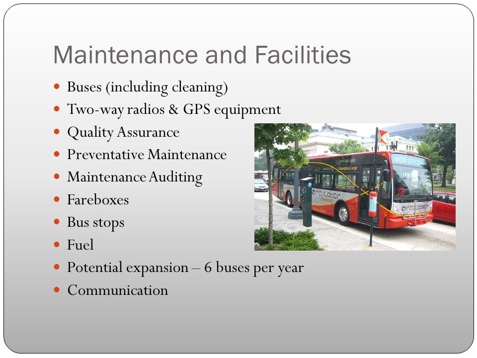 Maintenance and Facilities Buses (including cleaning) Two-way radios & GPS equipment Quality Assurance Preventative Maintenance Maintenance Auditing Fareboxes Bus stops Fuel Potential expansion – 6 buses per year Communication