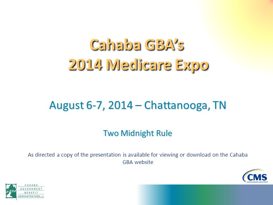Cahaba GBA's 2014 Medicare Expo August 6-7, 2014 – Chattanooga, TN Two Midnight Rule As directed a copy of the presentation is available for viewing o