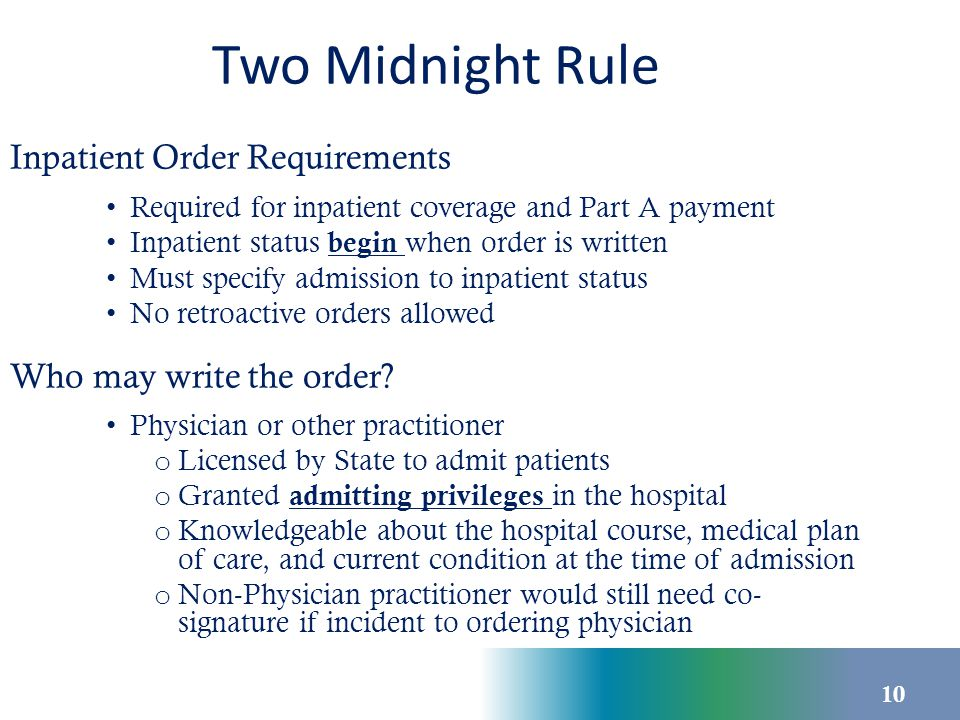 Two Midnight Rule Inpatient Order Requirements Required for inpatient coverage and Part A payment Inpatient status begin when order is written Must sp