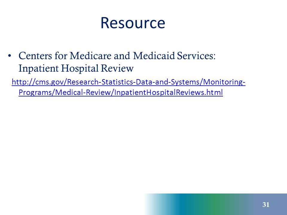 Resource Centers for Medicare and Medicaid Services: Inpatient Hospital Review http://cms.gov/Research-Statistics-Data-and-Systems/Monitoring- Program