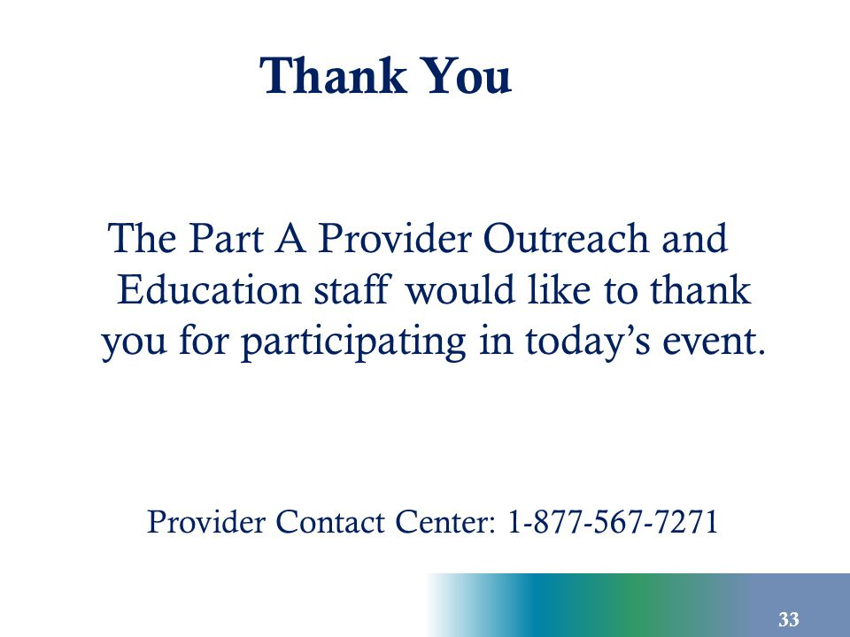 33 The Part A Provider Outreach and Education staff would like to thank you for participating in today's event. Provider Contact Center: 1-877-567-727