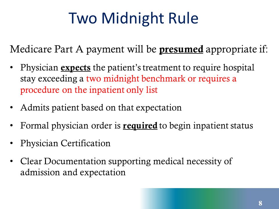 Two Midnight Rule Medicare Part A payment will be presumed appropriate if: Physician expects the patient's treatment to require hospital stay exceedin