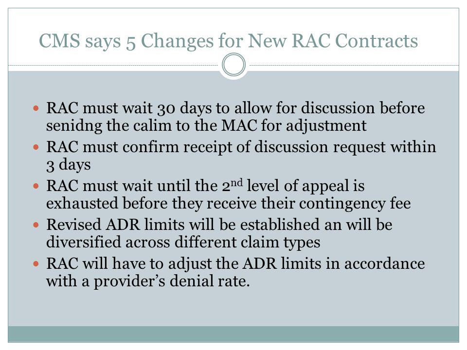 CMS says 5 Changes for New RAC Contracts RAC must wait 30 days to allow for discussion before senidng the calim to the MAC for adjustment RAC must confirm receipt of discussion request within 3 days RAC must wait until the 2 nd level of appeal is exhausted before they receive their contingency fee Revised ADR limits will be established an will be diversified across different claim types RAC will have to adjust the ADR limits in accordance with a provider's denial rate.
