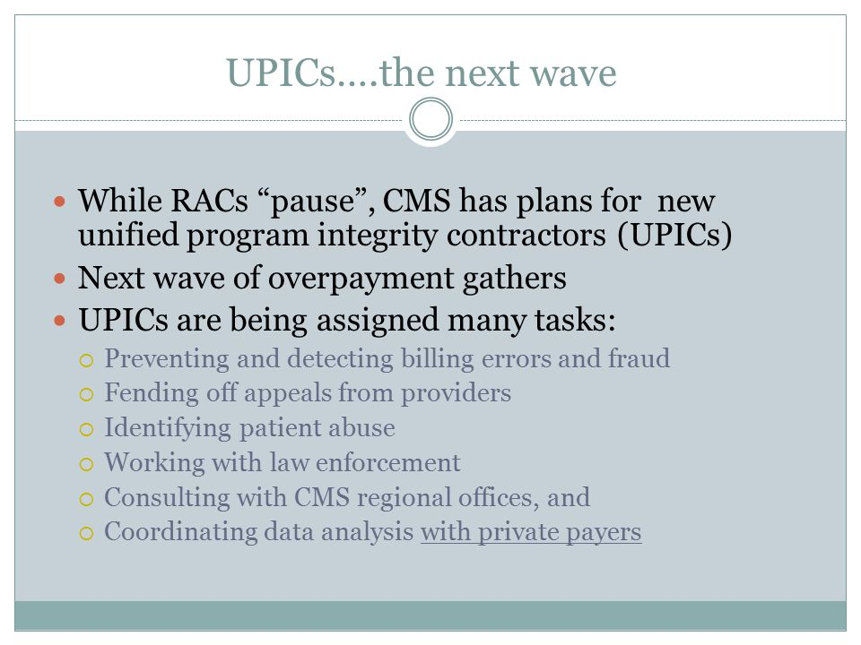 UPICs….the next wave While RACs pause , CMS has plans for new unified program integrity contractors (UPICs) Next wave of overpayment gathers UPICs are being assigned many tasks:  Preventing and detecting billing errors and fraud  Fending off appeals from providers  Identifying patient abuse  Working with law enforcement  Consulting with CMS regional offices, and  Coordinating data analysis with private payers
